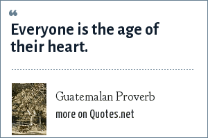 Guatemalan Proverb: Everyone is the age of their heart.