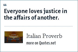 Italian Proverb: Everyone loves justice in the affairs of another.