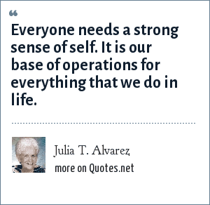 Julia T. Alvarez: Everyone needs a strong sense of self. It is our base of operations for everything that we do in life.