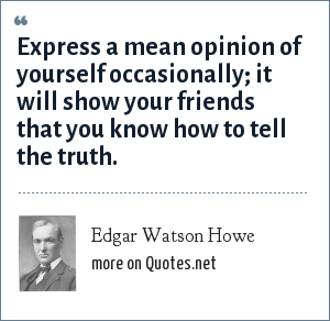 Edgar Watson Howe: Express a mean opinion of yourself occasionally; it will show your friends that you know how to tell the truth.
