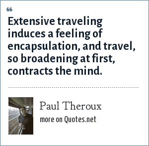 Paul Theroux: Extensive traveling induces a feeling of encapsulation, and travel, so broadening at first, contracts the mind.