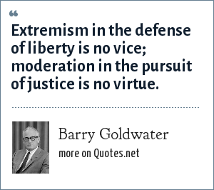 Barry Goldwater: Extremism in the defense of liberty is no vice; moderation in the pursuit of justice is no virtue.