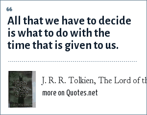 J. R. R. Tolkien, The Lord of the Rings: The Fellowship of the Ring: All that we have to decide is what to do with the time that is given to us.