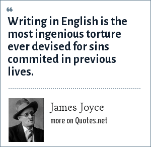 James Joyce: Writing in English is the most ingenious torture ever devised for sins commited in previous lives.