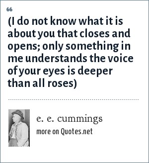 e. e. cummings: (i do not know what it is about you that closes and opens; only something in me understands the voice of your eyes is deeper than all roses)