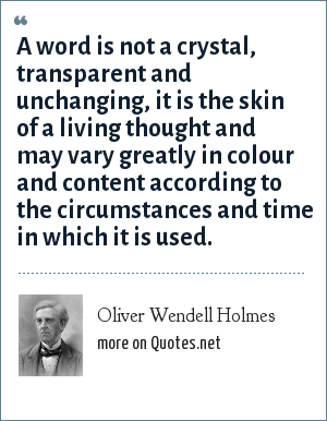 Oliver Wendell Holmes: A word is not a crystal, transparent and unchanging, it is the skin of a living thought and may vary greatly in colour and content according to the circumstances and time in which it is used.