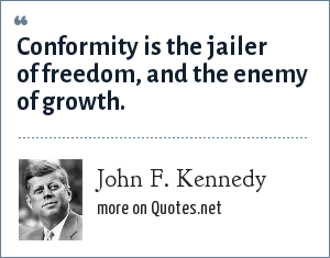 John F. Kennedy: Conformity is the jailer of freedom, and the enemy of growth.
