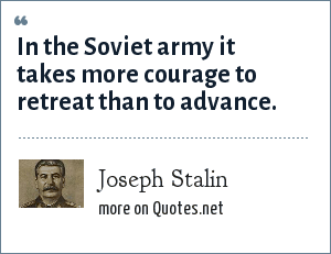 Joseph Stalin: In the Soviet army it takes more courage to retreat than to advance.