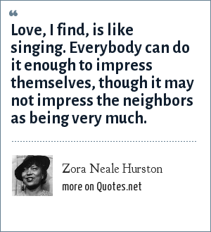 Zora Neale Hurston: Love, I find, is like singing. Everybody can do it enough to impress themselves, though it may not impress the neighbors as being very much.