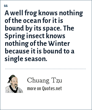 Chuang Tzu: A well frog knows nothing of the ocean for it is bound by its space. The Spring insect knows nothing of the Winter because it is bound to a single season.