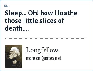 Longfellow: Sleep... Oh! how I loathe those little slices of death....
