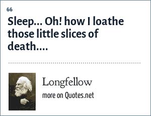 Longfellow: Sleep... Oh! how I loathe those little slices of death....