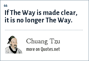 Chuang Tzu: If The Way is made clear, it is no longer The Way.