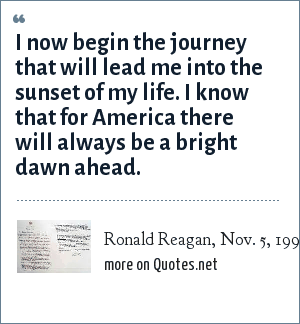 Ronald Reagan, Nov. 5, 1994: I now begin the journey that will lead me into the sunset of my life. I know that for America there will always be a bright dawn ahead.