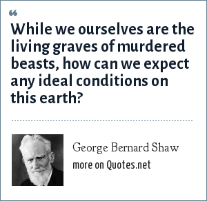 George Bernard Shaw: While we ourselves are the living graves of murdered beasts, how can we expect any ideal conditions on this earth?