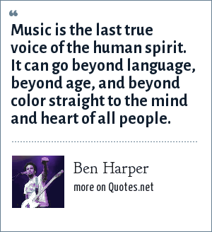 Ben Harper: Music is the last true voice of the human spirit. It can go beyond language, beyond age, and beyond color straight to the mind and heart of all people.