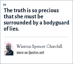 Winston Spencer Churchill: The truth is so precious that she must be surrounded by a bodyguard of lies.