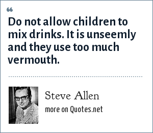 Steve Allen: Do not allow children to mix drinks. It is unseemly and they use too much vermouth.