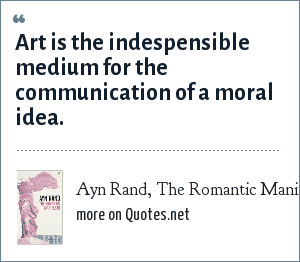 Ayn Rand, The Romantic Manifesto: Art is the indespensible medium for the communication of a moral idea.