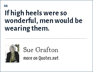 Sue Grafton: If high heels were so wonderful, men would be wearing them.