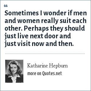 Katharine Hepburn: Sometimes I wonder if men and women really suit each other. Perhaps they should just live next door and just visit now and then.