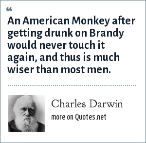 Charles Darwin: An American Monkey after getting drunk on Brandy would never touch it again, and thus is much wiser than most men.