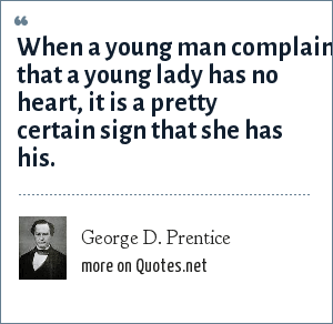 George D. Prentice: When a young man complains that a young lady has no heart, it is a pretty certain sign that she has his.