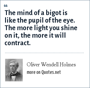 Oliver Wendell Holmes: The mind of a bigot is like the pupil of the eye. The more light you shine on it, the more it will contract.