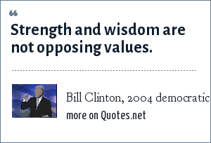 Bill Clinton, 2004 democratic convention speech: Strength and wisdom are not opposing values.