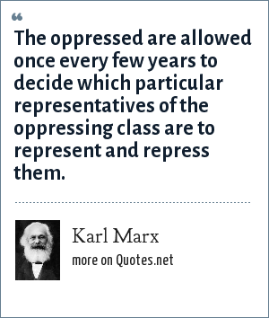 Karl Marx: The oppressed are allowed once every few years to decide which particular representatives of the oppressing class are to represent and repress them.