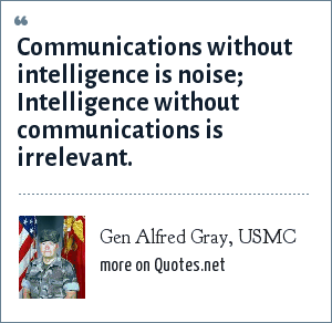 Gen Alfred Gray, USMC: Communications without intelligence is noise; <br> Intelligence without communications is irrelevant.