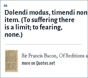 Sir Francis Bacon, Of Seditions and Troubles: Dolendi modus, timendi non item. (To suffering there is a limit; to fearing, none.)