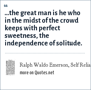 Ralph Waldo Emerson, Self Reliance (essay): ...the great man is he who in the midst of the crowd keeps with perfect sweetness, the independence of solitude.