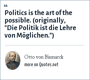 Otto von Bismarck: Politics is the art of the possible. (originally,
