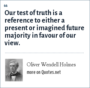Oliver Wendell Holmes: Our test of truth is a reference to either a present or imagined future majority in favour of our view.