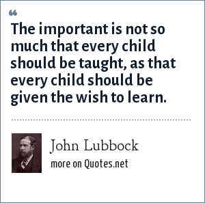 John Lubbock: The important is not so much that every child should be taught, as that every child should be given the wish to learn.