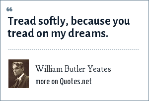 William Butler Yeates: Tread softly, because you tread on my dreams.