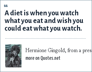 Hermione Gingold, from a press report, 1973: A diet is when you watch what you eat and wish you could eat what you watch.