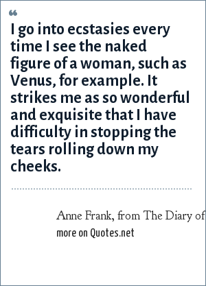 Anne Frank, from The Diary of a Young Girl, January 5, 1944: I go into ecstasies every time I see the naked figure of a woman, such as Venus, for example. It strikes me as so wonderful and exquisite that I have difficulty in stopping the tears rolling down my cheeks.