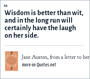 Jane Austen, from a letter to her niece, November 18, 1814: Wisdom is better than wit, and in the long run will certainly have the laugh on her side.
