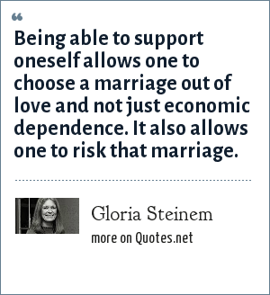Gloria Steinem: Being able to support oneself allows one to choose a marriage out of love and not just economic dependence. It also allows one to risk that marriage.