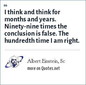 Albert Einstein, Sc: I think and think for months and years. Ninety-nine times the conclusion is false. The hundredth time I am right.