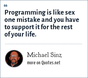 Michael Sinz: Programming is like sex one mistake and you have to support it for the rest of your life.