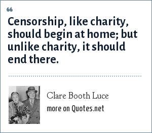 Clare Booth Luce: Censorship, like charity, should begin at home; but unlike charity, it should end there.