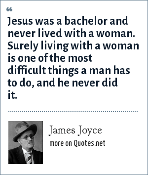 James Joyce: Jesus was a bachelor and never lived with a woman. Surely living with a woman is one of the most difficult things a man has to do, and he never did it.