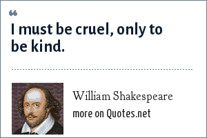 William Shakespeare: I must be cruel, only to be kind.