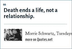 Morrie Schwartz, Tuesdays With Morrie by Mitch Albom: Death ends a life, not a relationship.