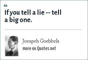 Joespeh Goebbels: If you tell a lie -- tell a big one.