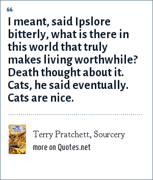 Terry Pratchett, Sourcery: I meant, said Ipslore bitterly, what is there in this world that truly makes living worthwhile? Death thought about it. Cats, he said eventually. Cats are nice.