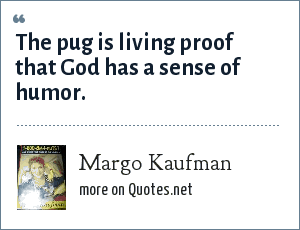 Margo Kaufman: The pug is living proof that God has a sense of humor.
